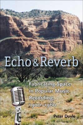 Echo and Reverb: Fabricating Space in Popular Music Recording, 1900-1960 9780819567949