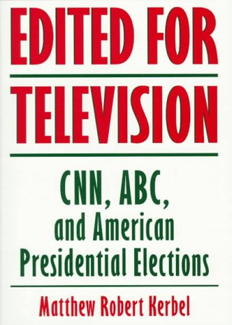 Edited for Television: CNN, ABC, and American Presidential Elections, Second Edition 9780813399904