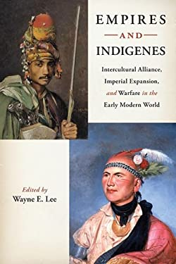 Empires and Indigenes: Intercultural Alliance, Imperial Expansion, and Warfare in the Early Modern World 9780814753088