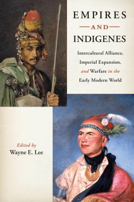 Empires and Indigenes: Intercultural Alliance, Imperial Expansion, and Warfare in the Early Modern World 9780814753118