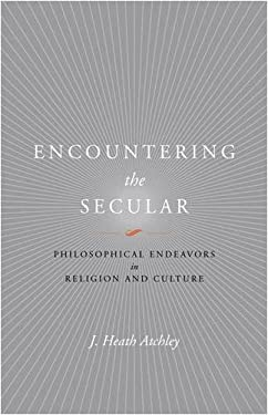 Encountering the Secular: Philosophical Endeavors in Religion and Culture 9780813927824