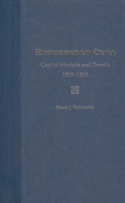 Encumbered Cuba: Capital Markets and Revolt, 1878-1895 9780813025643