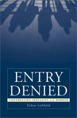 Entry Denied: Controlling Sexuality at the Border 9780816638048