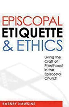 Episcopal Etiquette and Ethics: Living the Craft of Priesthood in the Episcopal Church 9780819224064