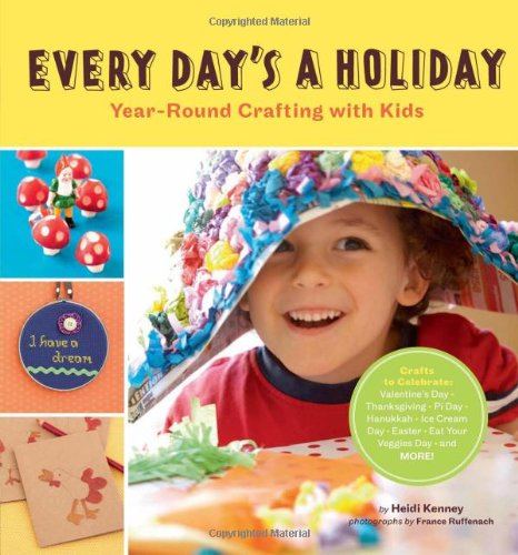 Every Day's a Holiday: Year-Round Crafting with Kids 9780811871440