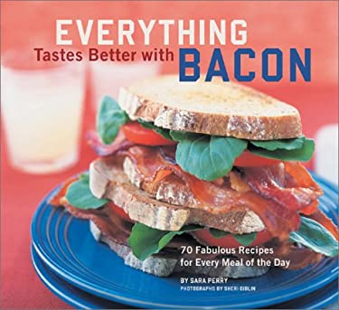 Everything Tastes Better with Bacon: 70 Fabulous Recipes for Every Meal of the Day 9780811832397