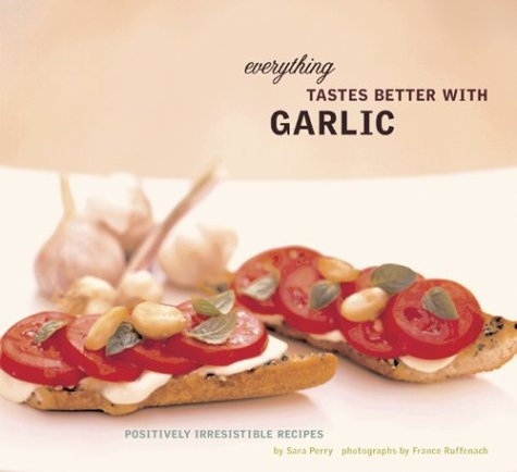 Everything Tastes Better with Garlic: Positively Irresistible Recipes 9780811838160