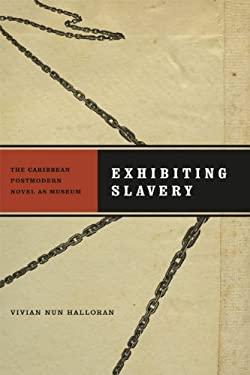 Exhibiting Slavery: The Caribbean Postmodern Novel as Museum 9780813928661