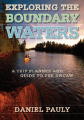 Exploring the Boundary Waters: A Trip Planner and Guide to the Bwcaw 9780816642168