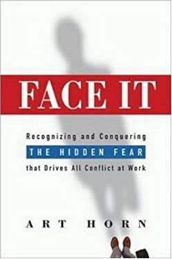 Face It: Recognizing and Conquering the Hidden Fear That Drives All Conflict at Work 9780814408353