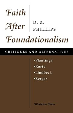 Faith After Foundationalism: Plantinga-Rorty-Lindbeck-Berger--Critiques and Alternatives 9780813326450