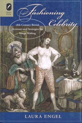 Fashioning Celebrity: Eighteenth-Century British Actresses and Strategies for Image Making 9780814292471