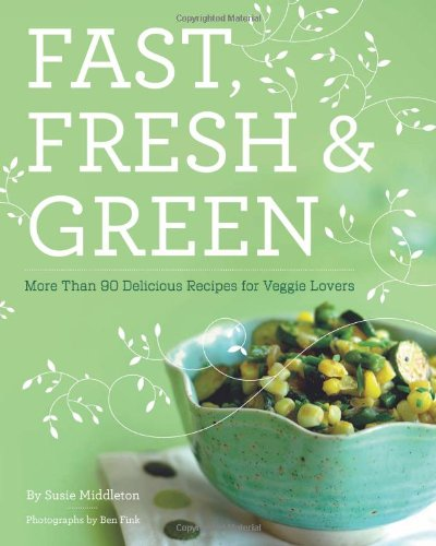 Fast, Fresh, & Green: More Than 90 Delicious Recipes for Veggie Lovers 9780811865661