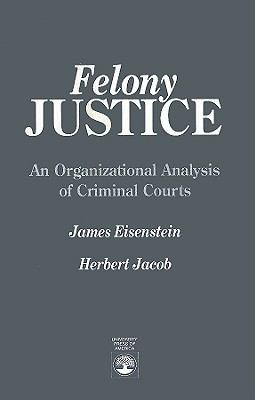 Felony Justice: An Organizational Analysis of Criminal Courts 9780819180889