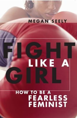 Fight Like a Girl: How to Be a Fearless Feminist 9780814740026