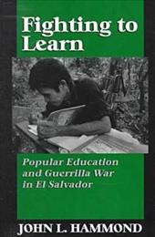 Fighting to Learn: Popular Education and Guerilla War in El Salvador - Hammond, John L.