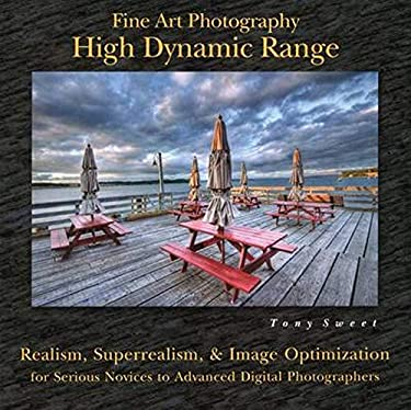 Fine Art Photography: High Dynamic Range: Realism, Superrealism, & Image Optimization for Serious Novices to Advanced Digital Photographers 9780811707558