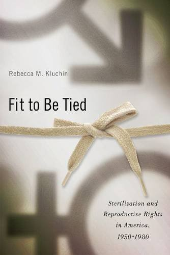 Fit to Be Tied: Sterilization and Reproductive Rights in America, 1950-1980 9780813549996