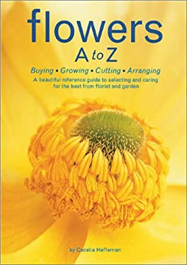 Flowers A to Z: A Practical Guide to Buying, Growing, Cutting, Arranging 9780810933484