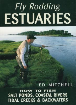 Fly Rodding Estuaries: How to Fish Salt Ponds, Coastal Rivers, Tidal Creeks, and Backwaters 9780811728072