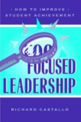 Focused Leadership: How to Improve Student Achievement 9780810840638