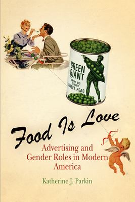 Food Is Love: Advertising and Gender Roles in Modern America 9780812239294