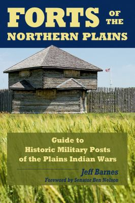 Forts of the Northern Plains: Guide to Historic Military Posts of the Plains Indians Wars 9780811734967