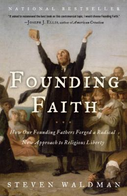 Founding Faith: How Our Founding Fathers Forged a Radical New Approach to Religious Liberty 9780812974744