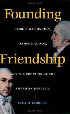 Founding Friendship Founding Friendship: George Washington, James Madison, and the Creation of the Amgeorge Washington, James Madison, and the Creatio 9780813920894