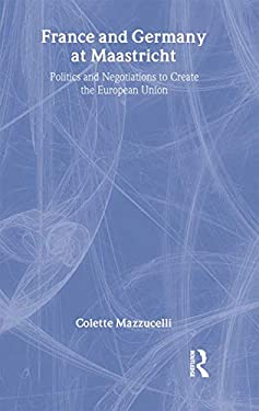 France and Germany at Maastricht: Politics and Negotiations to Create the European Union 9780815321958