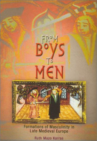 From Boys to Men: Formations of Masculinity in Late Medieval Europe 9780812218343