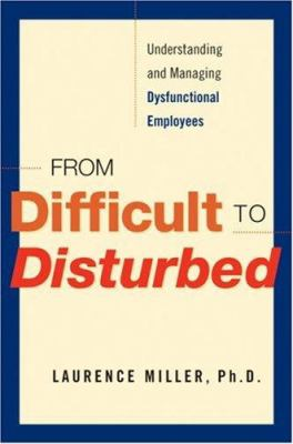 From Difficult to Disturbed: Understanding and Managing Dysfunctional Employees 9780814409220