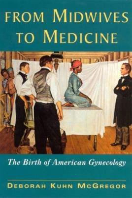 From Midwives to Medicine: The Birth of American Gynecology 9780813525723