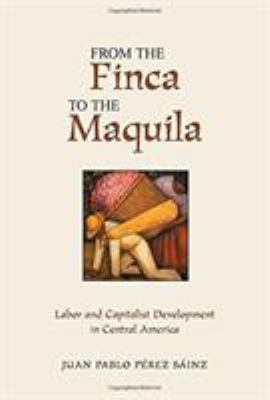 From the Finca to the Maquila: Labor and Capitalist Development in Central America 9780813338910