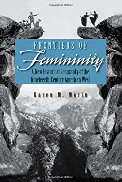 Frontiers of Femininity: A New Historical Geography of the Ninteenth-Century American West 9780815631675