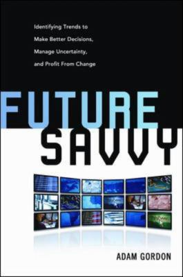 Future Savvy: Identifying Trends to Make Better Decisions, Manage Uncertainty, and Profit from Change 9780814409121