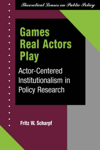 Games Real Actors Play: Actor-Cnetered Institutionalism in Policy Research 9780813399683
