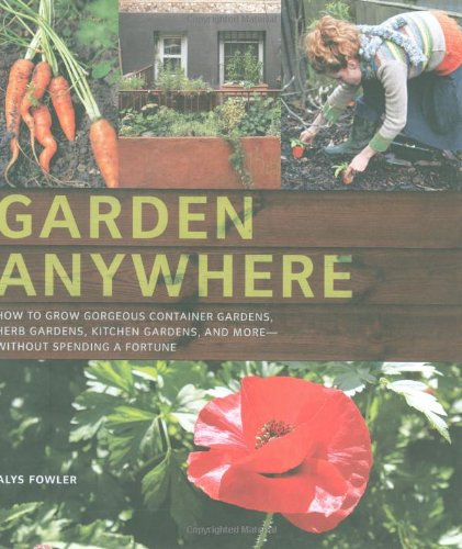 Garden Anywhere: How to Grow Gorgeous Container Gardens, Herb Gardens, Kitchen Gardens, and More - Without Spending a Fortune 9780811868754