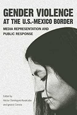 Gender Violence at the U.S.-Mexico Border: Media Representation and Public Response 9780816527120