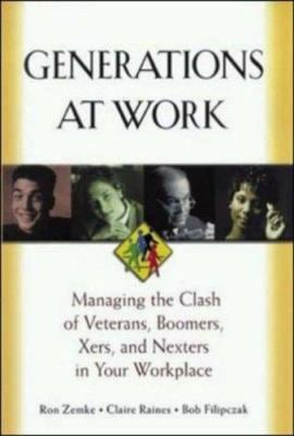 Generations at Work: Managing the Clash of Veterans, Boomers, Xers, Nexters in Your Workplace 9780814404805