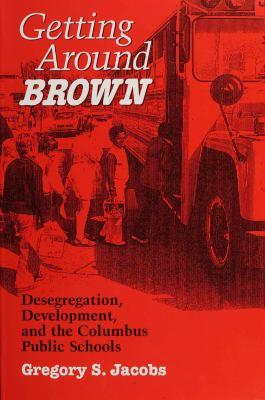 Getting Around Brown: Desegregation, Development, and the Columbus Public Schools 9780814207215