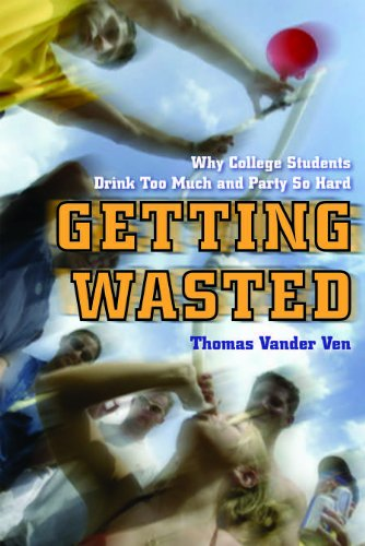Getting Wasted: Why College Students Drink Too Much and Party So Hard 9780814788318
