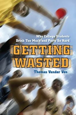 Getting Wasted: Why College Students Drink Too Much and Party So Hard 9780814788325