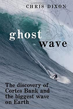 Ghost Wave: The Discovery of Cortes Bank and the Biggest Wave on Earth 9780811876285