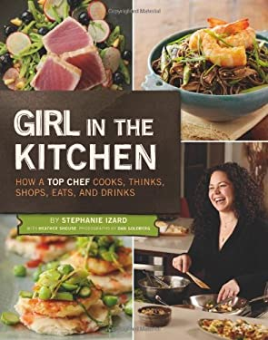 Girl in the Kitchen: How a Top Chef Cooks, Thinks, Shops, Eats & Drinks 9780811874472