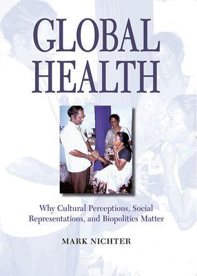 Global Health: Why Cultural Perceptions, Social Representations, and Biopolitics Matter 9780816525744