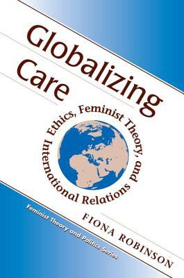 Globalizing Care: Ethics, Feminist Theory, and International Relations 9780813333571