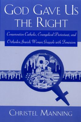 God Gave Us the Right: Conservative Catholic, Evangelical Protestant, and Orthodox Jewish Women Grapple with Feminism 9780813525990