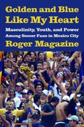 Golden and Blue Like My Heart: Masculinity, Youth, and Power Among Soccer Fans in Mexico City 3471627