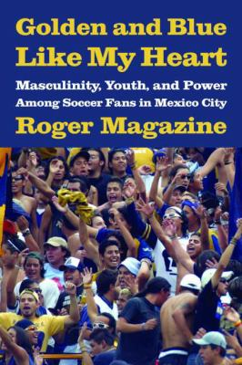 Golden and Blue Like My Heart: Masculinity, Youth, and Power Among Soccer Fans in Mexico City 9780816526376